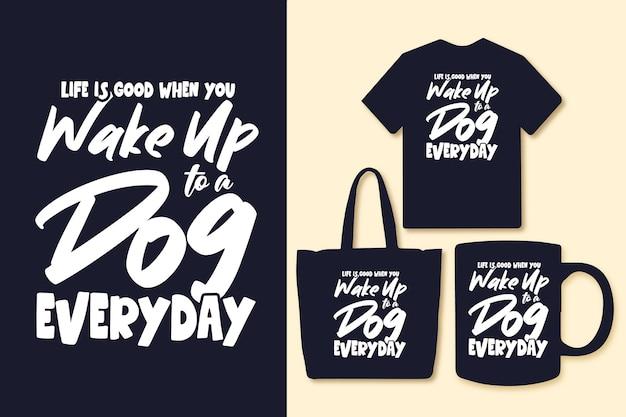 A vida é boa quando você acorda com um cachorro, todos os dias, a tipografia cita camisetas e mercadorias