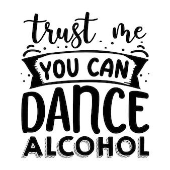 Acredite em mim, você pode dançar com álcool tipografia premium vector design de camisetas modelo de citação