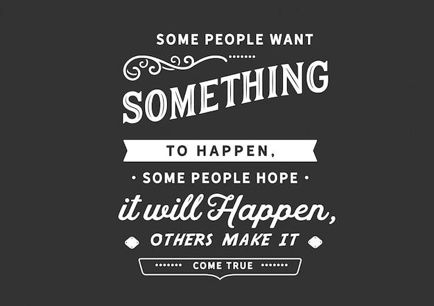 Algumas pessoas querem que algo aconteça
