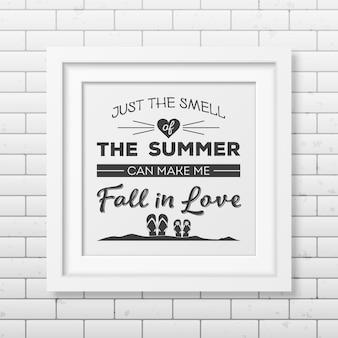 Apenas o cheiro do verão pode me fazer apaixonar - cite o fundo tipográfico no quadro branco quadrado realista no fundo da parede de tijolo.