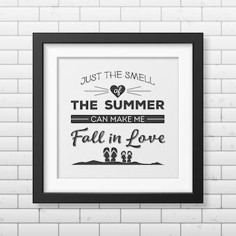 Apenas o cheiro do verão pode me fazer apaixonar - cite o fundo tipográfico no quadro preto quadrado realista isolado no fundo branco.