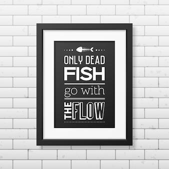 Apenas peixes mortos vão com o fluxo. citação no quadro quadrado preto realista