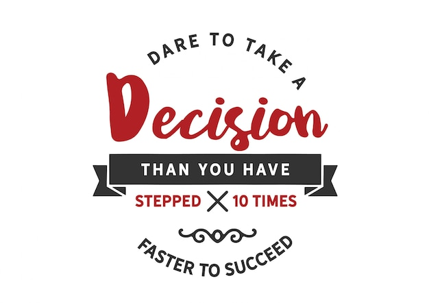 Atreva-se a tomar uma decisão