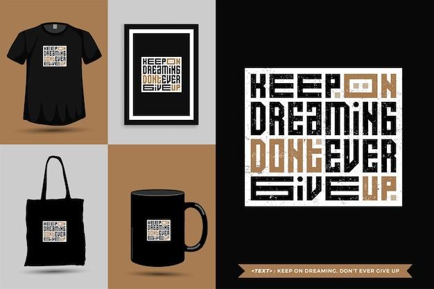 Camiseta de inspiração de citações tipográficas continue sonhando, nunca desista de imprimir. letras de tipografia, pôster, caneca, sacola, roupas e produtos com modelo de design vertical