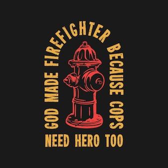 Camiseta design deus fez bombeiro porque os policiais também precisam de um herói com hidrante e ilustração vintage de fundo preto