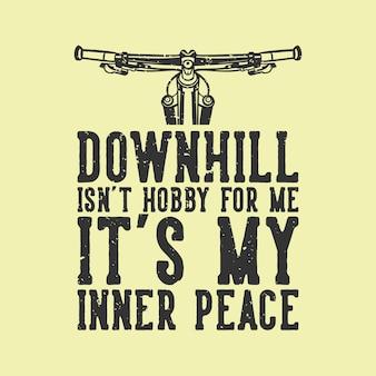 Camiseta design slogan tipografia downhill não é hobby para mim é minha paz interior com mountain bike guiador ilustração vintage