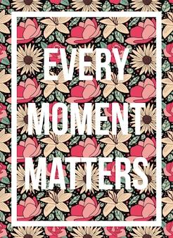 Cartaz de citações cada momento importa padrão floral