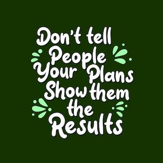 Citações inspiradas de motivação, não diga às pessoas que seus planos lhes mostram os resultados