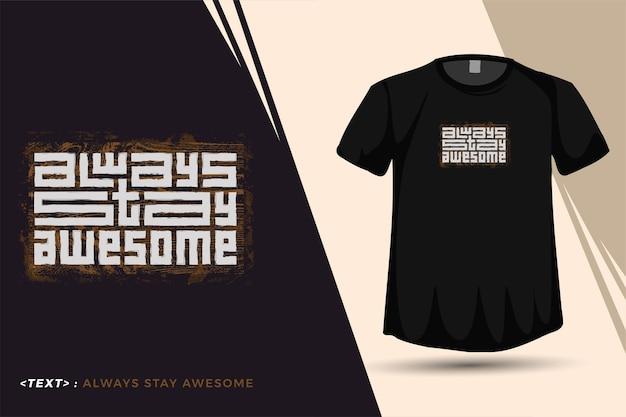 Cite a camiseta always stay awesome tipografia da moda, letras modelo de design vertical para impressão de pôster de roupas da moda e mercadoria