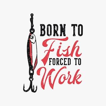 Design de camiseta nascido para peixes forçados a trabalhar com isca de peixe ilustração vintage