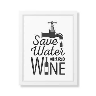 Economize água, beba vinho - cite a tipografia em uma moldura quadrada branca realista em branco