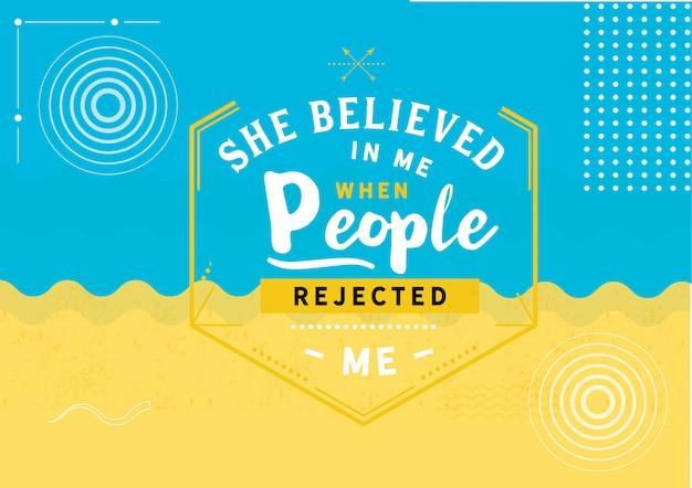 Ela acreditou em mim quando as pessoas me rejeitaram ..