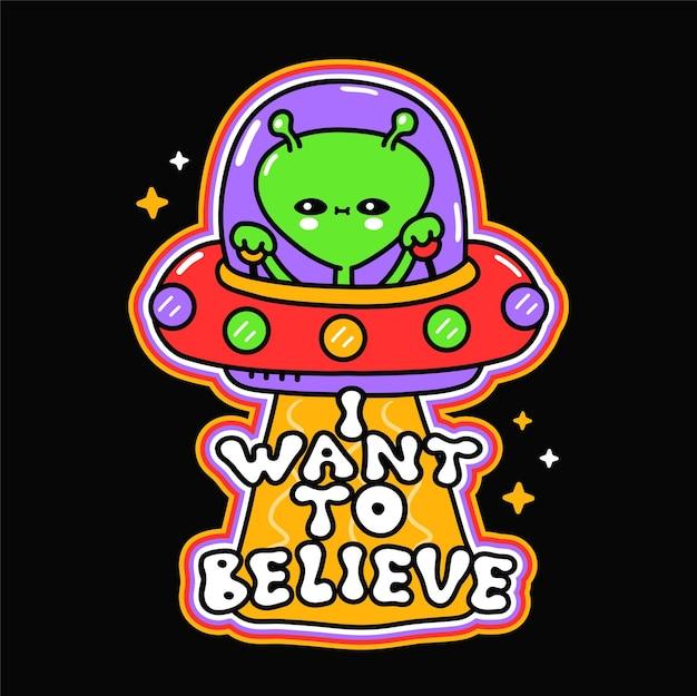 Estrangeiro feliz fofo engraçado em disco voador ufo. eu quero acreditar na frase. vetorial mão desenhada doodle ícone de ilustração dos desenhos animados. alien, impressão de ufo para camiseta, pôster, conceito de cartão