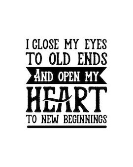 Eu fecho meus olhos para velhos fins e abro meu coração para novos começos.