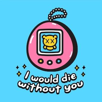 Eu morreria sem você citar design de impressão de cartão de slogan de texto. um lindo tamagotchi morto. desenho de ilustração de personagem de desenho animado em vetor. tamagotchi engraçado, conceito de design de cartão de texto de citação de amor romântico