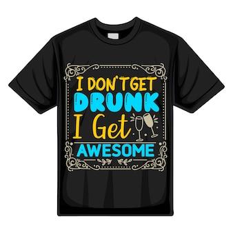 Eu não fico bêbado, eu fico incrível tipografia premium vector design de camisetas modelo de citação