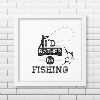 Eu preferiria estar pescando citação na moldura quadrada branca realista isolada no fundo branco.