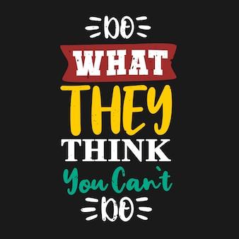 Faça o que eles acham que você não pode fazer