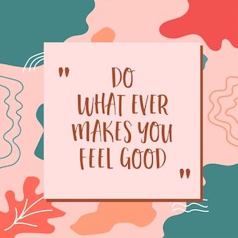Fazer o que sempre faz você se sentir bem, bela motivação tipografia citações letras em abstrato