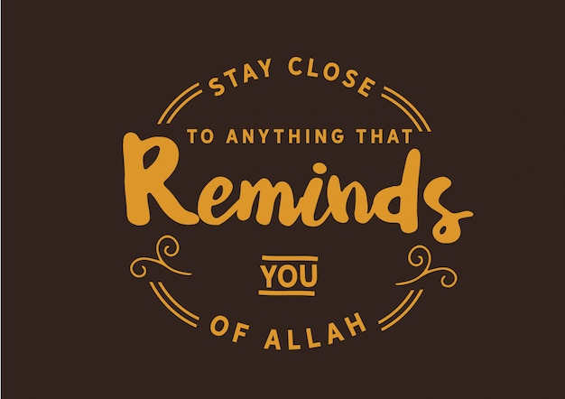 Fique perto de qualquer coisa que te lembre de allah