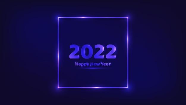 Fundo de néon de 2022 feliz ano novo. moldura quadrada de néon com efeitos brilhantes para cartões de férias de natal, folhetos ou cartazes. ilustração vetorial