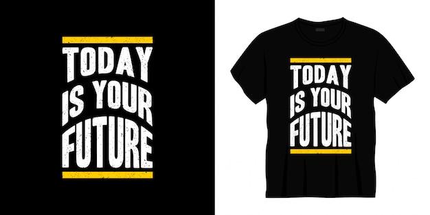 Hoje é o seu futuro design de camiseta para tipografia