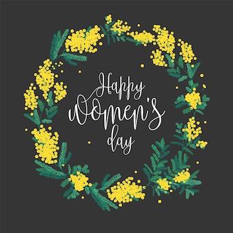Inscrição de dia da mulher feliz escrita com fonte elegante e coroa de flores redonda feita de flores de mimosa amarelas e folhas verdes.