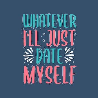Letras do valetines day, seja o que for, vou namorar a mim mesma
