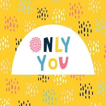 Letras engraçadas cartão só você. impressão de bebê fofo para camisetas, cadernos, pôsteres, guardanapos, adesivos. fundo amarelo brilhante, gotas multicoloridas, letras originais. ilustração vetorial desenhada à mão