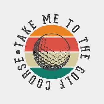 Leve-me ao campo de golfe tipografia vintage golfe t camiseta design ilustração