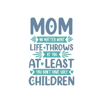 Mãe, não importa o que a vida jogue em você, pelo menos você não tem filhos feios, design de letras para o dia das mães