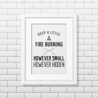 Mantenha um pequeno fogo aceso, por menor que seja, porém oculto - cite o fundo tipográfico no quadro branco quadrado realista no fundo da parede de tijolo.