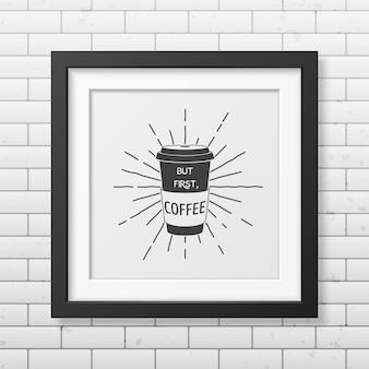 Mas, primeiro, café - citação tipográfica em moldura quadrada preta realista na parede de tijolos