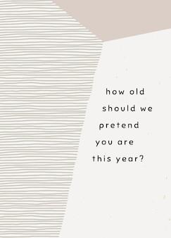 Modelo de cartão de aniversário com quantos anos devemos fingir que você tem este ano? mensagem