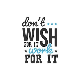 Não deseje que funcione para isso, inspirational quotes design Vetor Premium