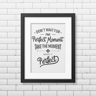 Não espere pelo momento perfeito, aproveite o momento e torne-o perfeito