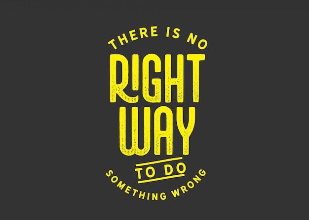 Não há maneira certa de fazer algo errado