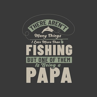 Não há muitas coisas que eu amo mais do que pescar, mas uma delas é ser papai. design de pais amantes da pesca