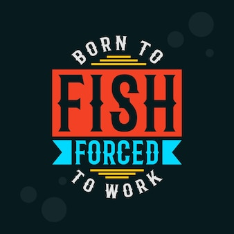 Nascido para pescar forçado a trabalhar tipografia