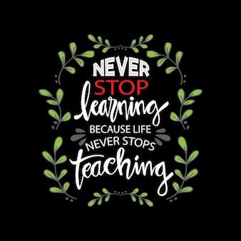 Nunca pare de aprender, porque a vida nunca para de ensinar. citação motivacional.