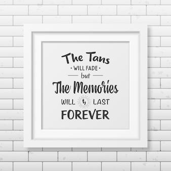 O bronzeado desaparecerá, mas as memórias durarão para sempre - cite o fundo tipográfico na moldura quadrada branca realista no fundo da parede de tijolos.