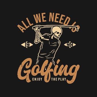O design da camiseta, tudo o que precisamos é jogar golfe, aproveite o jogo 1998 com esqueleto jogando golfe ilustração vintage