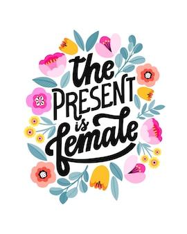 O presente é feminino. citação de letras feministas. frase de poder feminino de escritos à mão. slogan inspirador de mulher. desenho floral.