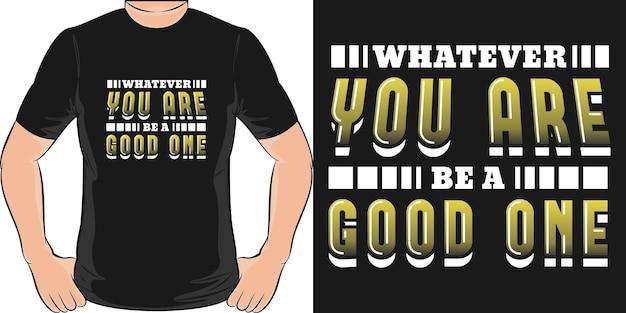 O que quer que você seja, seja um bom tipografia motivação design de citação para camisetas ou mercadorias