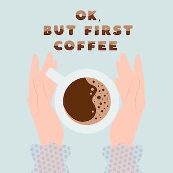 Ok, mas primeiro coffie mãos femininas segurando uma xícara de café ilustração em vetor plana