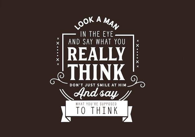 Olhe nos olhos de um homem e diga o que você realmente acha