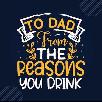 Para o pai, pelas razões pelas quais você bebe letras de design de vetor premium do pai