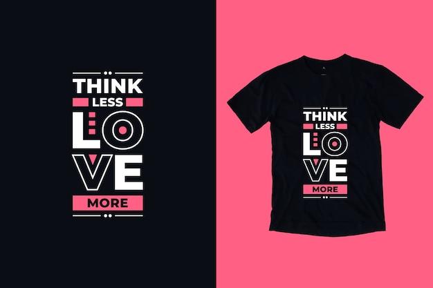 Pense menos, ame mais citações inspiradoras modernas, design de camisetas