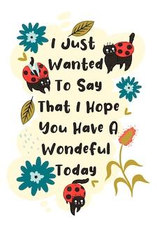 Postal com gatos joaninha e a inscrição que eu só queria dizer que espero que você tenha um dia maravilhoso.