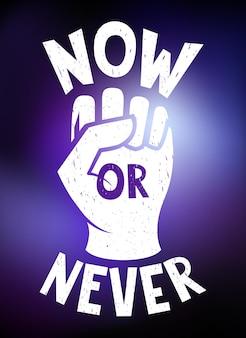 Pôster motivacional agora ou nunca. mão fechada em punho